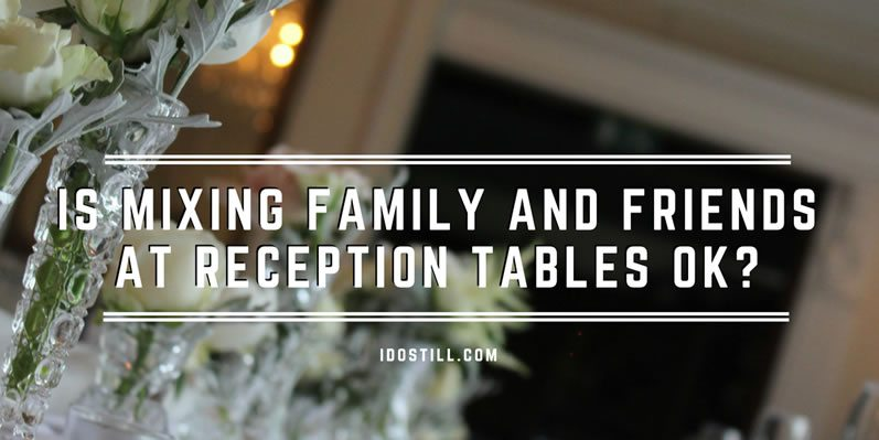 Is mixing family and friends at reception tables ok?