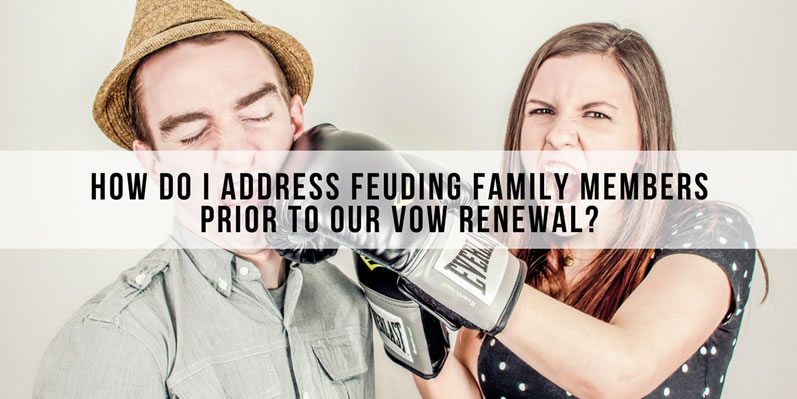 How do I address feuding family members prior to our vow renewal?
