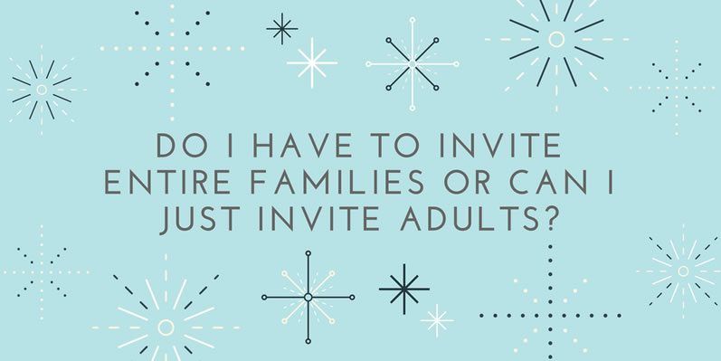 Do I have to invite entire families or can I just invite adults?