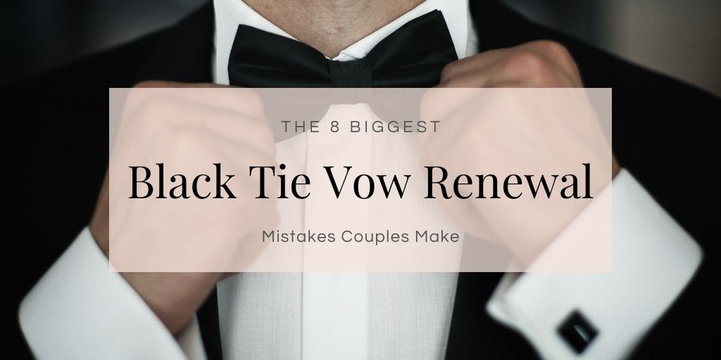 The 8 Biggest Black Tie Vow Renewal Mistakes Couples Make